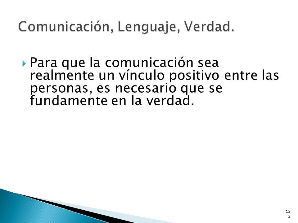 Para que la comunicación sea realmente un vínculo positivo entre las personas, es necesario que se fundamente en la verdad. 133