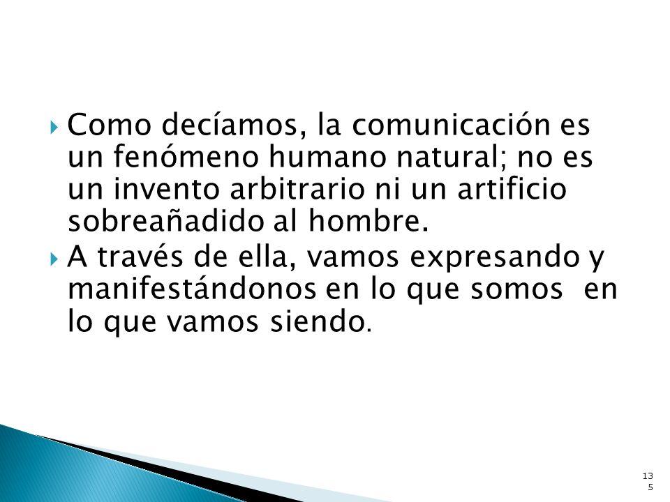 Como decíamos, la comunicación es un fenómeno humano natural; no es un invento arbitrario ni un artificio sobreañadido al hombre. A través de ella, va