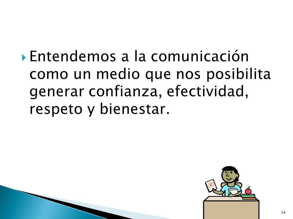 Entendemos a la comunicación como un medio que nos posibilita generar confianza, efectividad, respeto y bienestar. 14