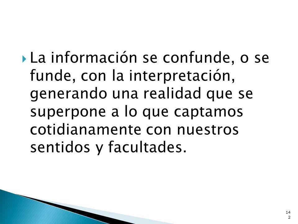 La información se confunde, o se funde, con la interpretación, generando una realidad que se superpone a lo que captamos cotidianamente con nuestros s