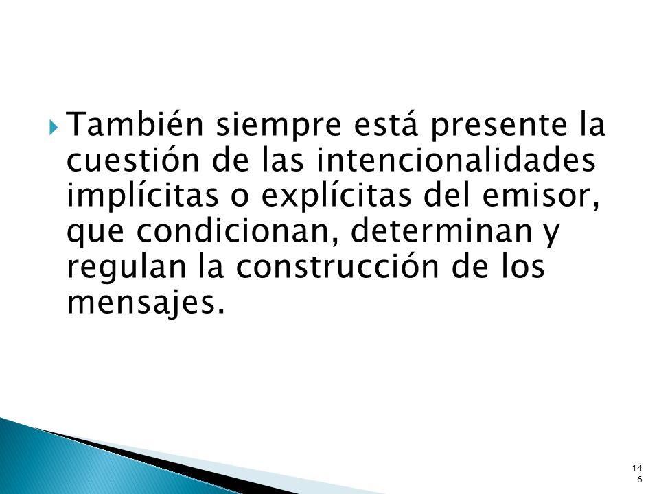 También siempre está presente la cuestión de las intencionalidades implícitas o explícitas del emisor, que condicionan, determinan y regulan la constr