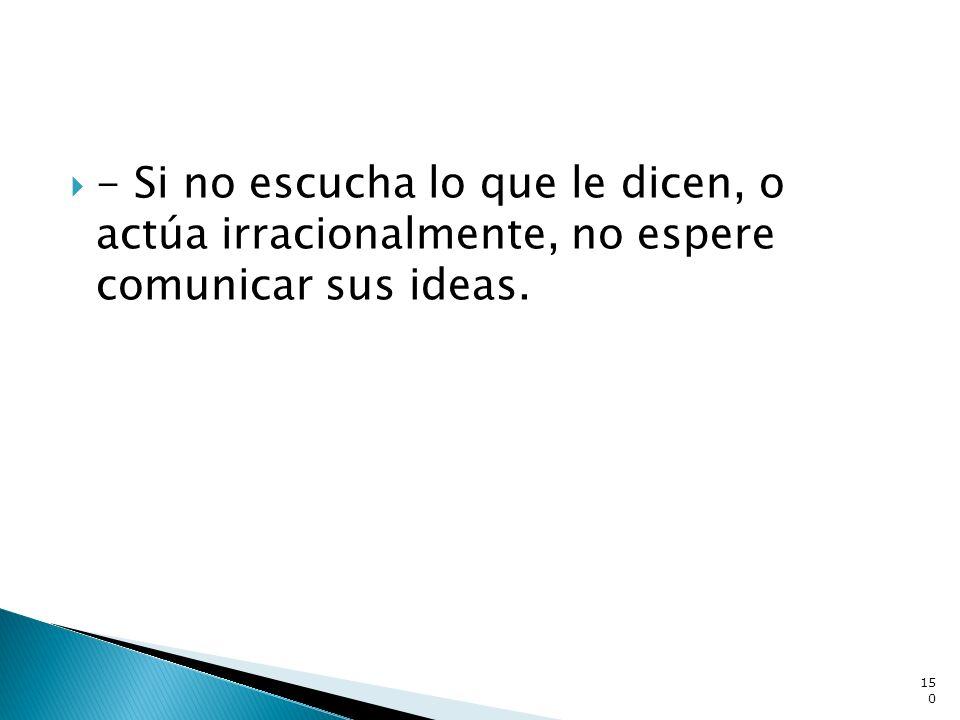 - Si no escucha lo que le dicen, o actúa irracionalmente, no espere comunicar sus ideas. 150