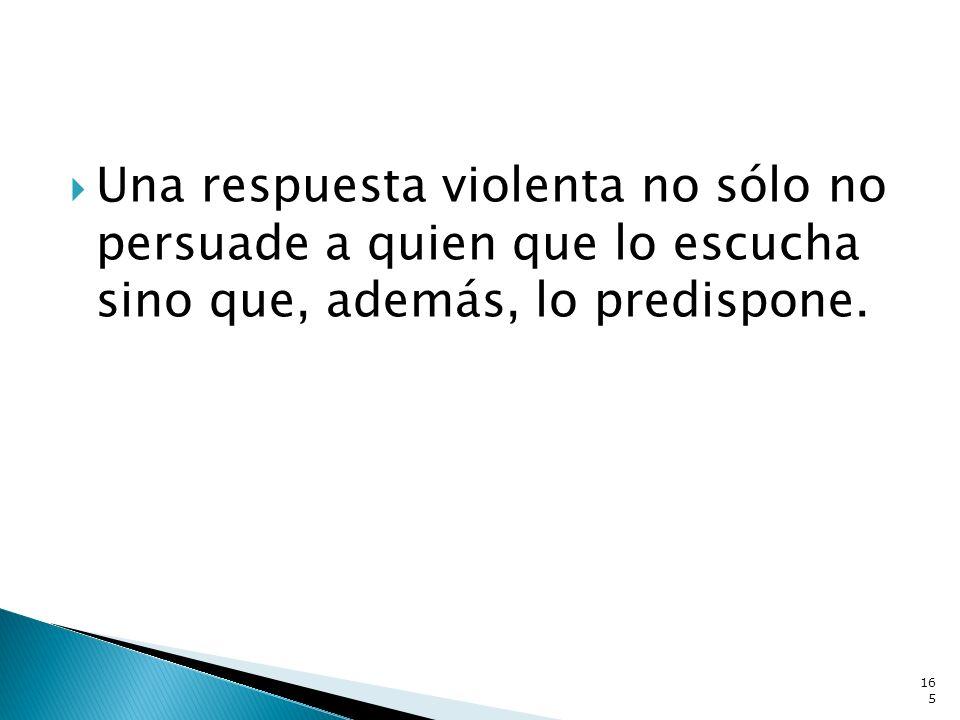 Una respuesta violenta no sólo no persuade a quien que lo escucha sino que, además, lo predispone. 165