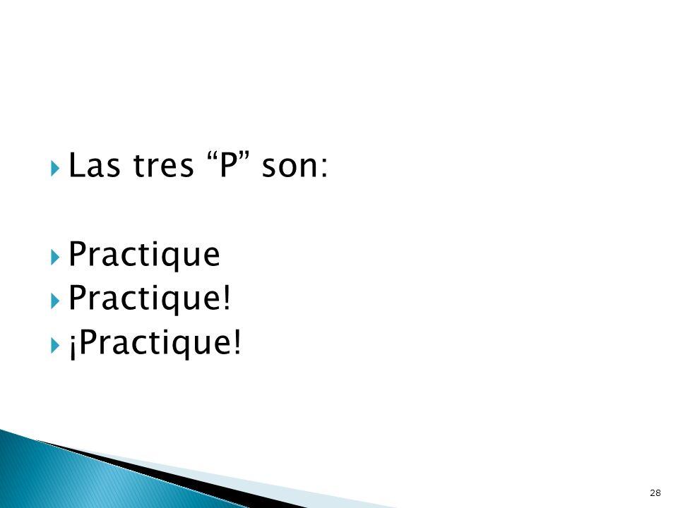 Las tres P son: Practique Practique! ¡Practique! 28