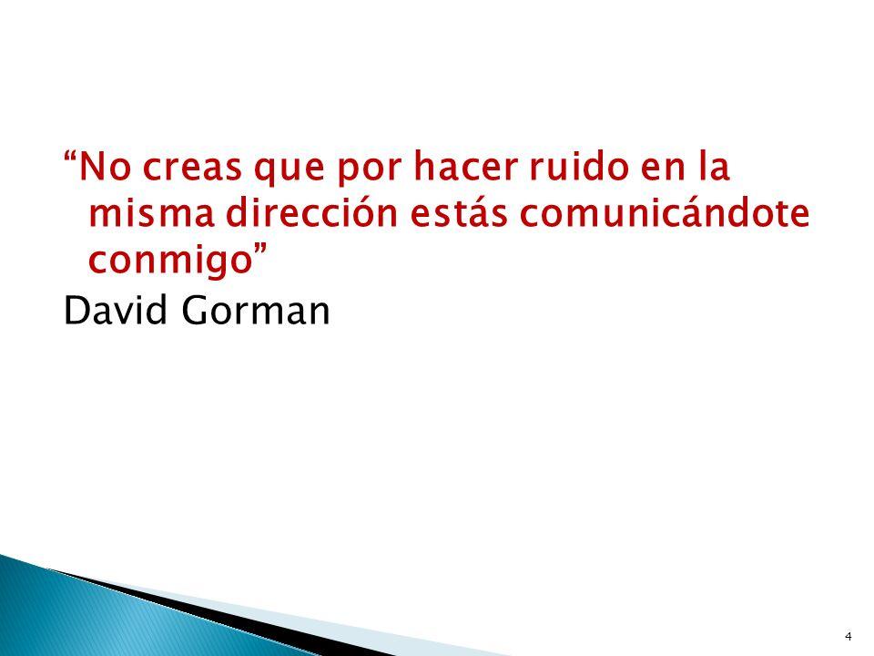 No creas que por hacer ruido en la misma dirección estás comunicándote conmigo David Gorman 4