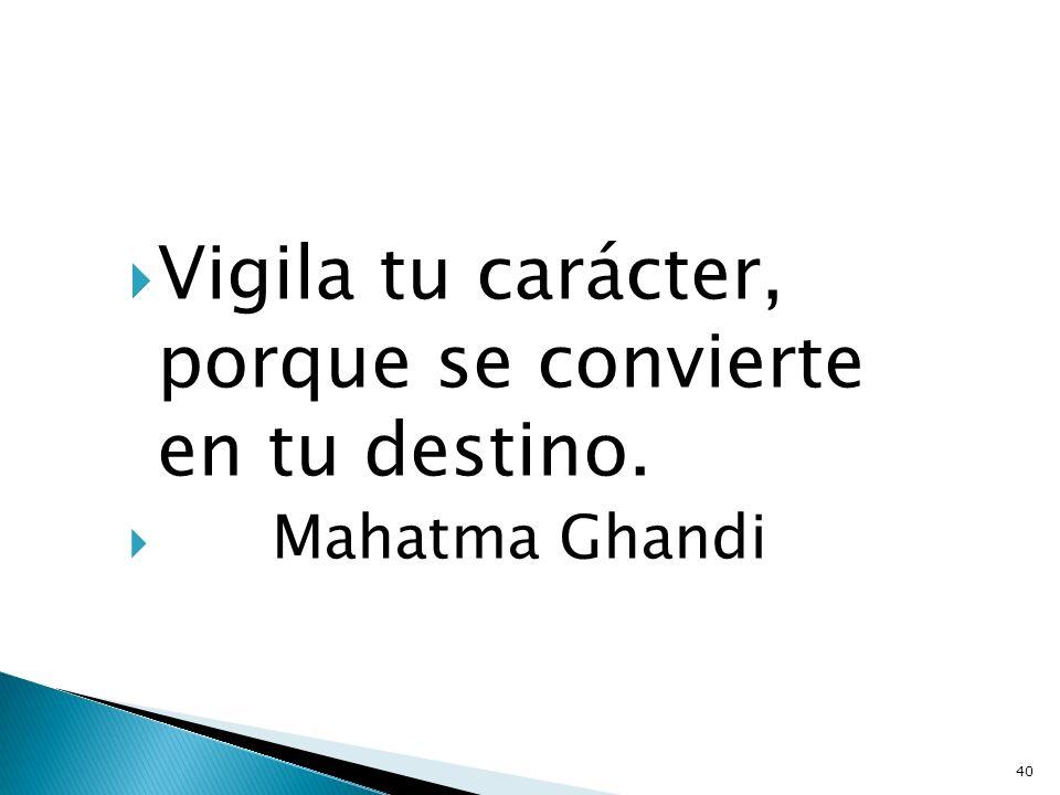 Vigila tu carácter, porque se convierte en tu destino. Mahatma Ghandi 40