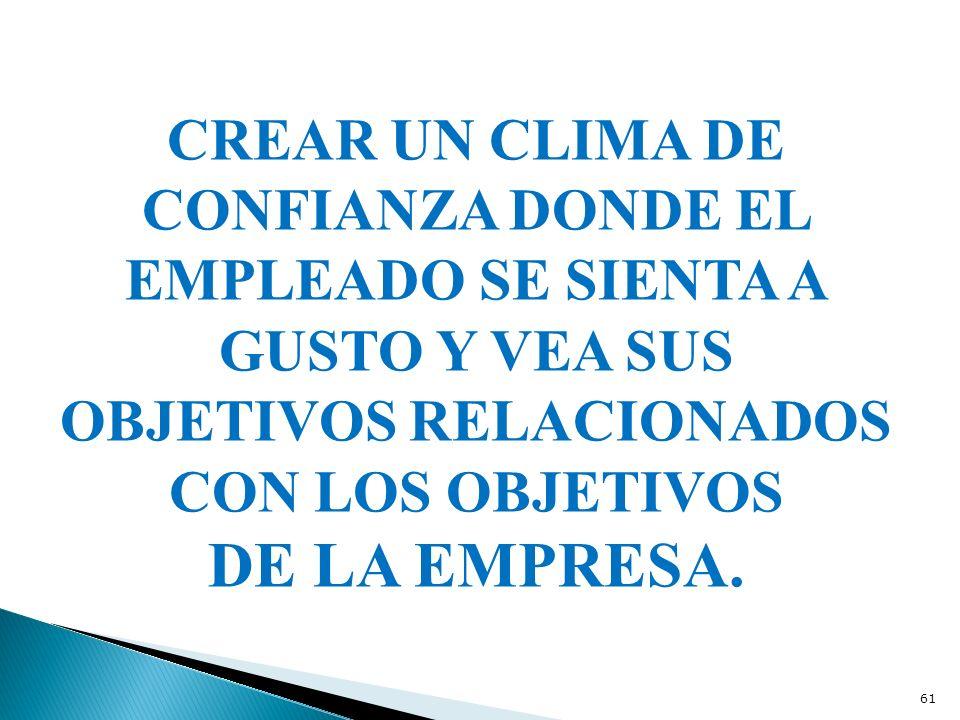 CREAR UN CLIMA DE CONFIANZA DONDE EL EMPLEADO SE SIENTA A GUSTO Y VEA SUS OBJETIVOS RELACIONADOS CON LOS OBJETIVOS DE LA EMPRESA. 61