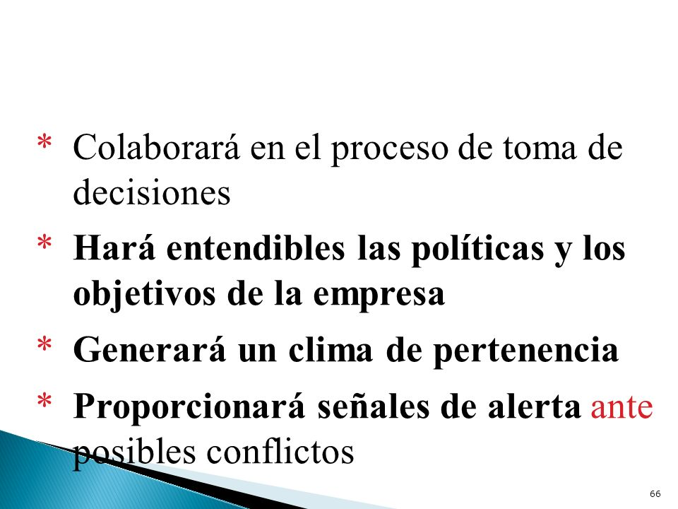 * Colaborará en el proceso de toma de decisiones * Hará entendibles las políticas y los objetivos de la empresa * Generará un clima de pertenencia * P