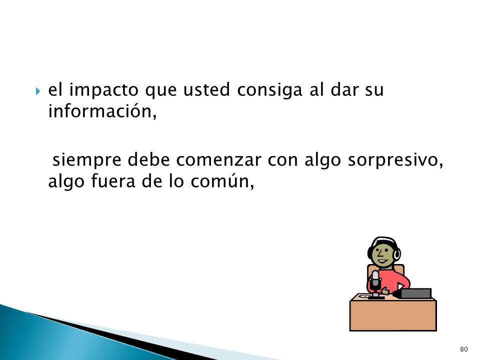el impacto que usted consiga al dar su información, siempre debe comenzar con algo sorpresivo, algo fuera de lo común, 80