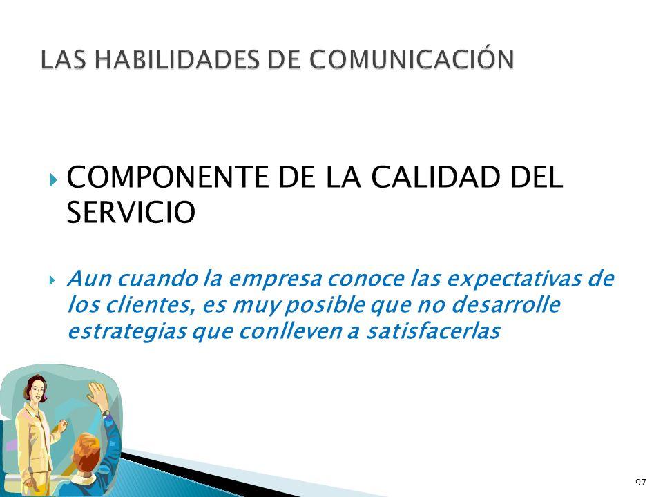COMPONENTE DE LA CALIDAD DEL SERVICIO Aun cuando la empresa conoce las expectativas de los clientes, es muy posible que no desarrolle estrategias que