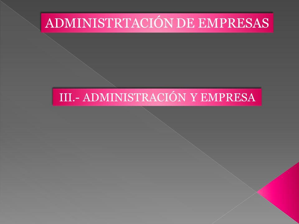 ADMINISTRTACIÓN DE EMPRESAS III.- ADMINISTRACIÓN Y EMPRESA