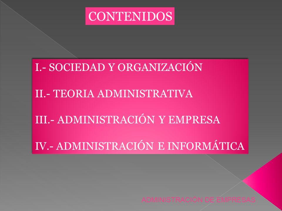 CONTENIDOS I.- SOCIEDAD Y ORGANIZACIÓN II.- TEORIA ADMINISTRATIVA III.- ADMINISTRACIÓN Y EMPRESA IV.- ADMINISTRACIÓN E INFORMÁTICA I.- SOCIEDAD Y ORGA