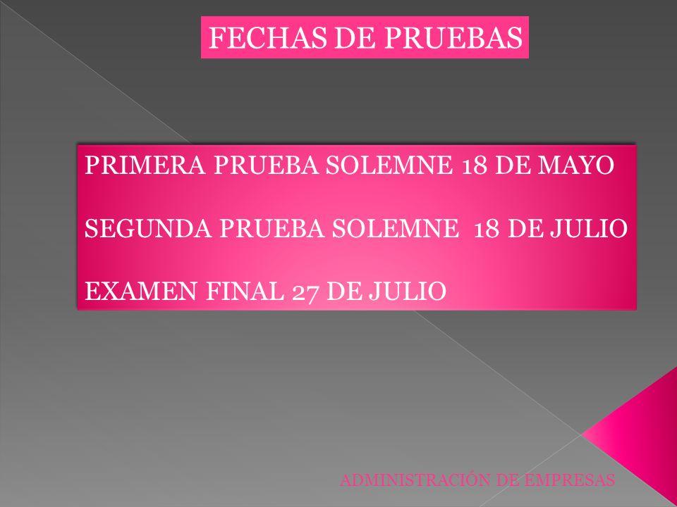 ADMINISTRACIÓN DE EMPRESAS FECHAS DE PRUEBAS PRIMERA PRUEBA SOLEMNE 18 DE MAYO SEGUNDA PRUEBA SOLEMNE 18 DE JULIO EXAMEN FINAL 27 DE JULIO PRIMERA PRU