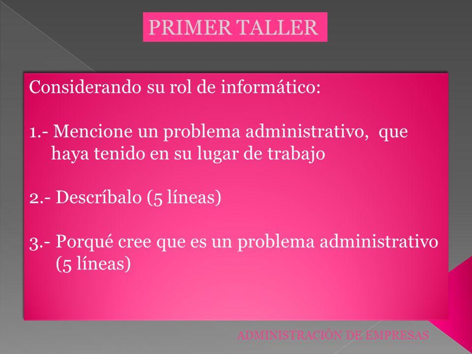 PRIMER TALLER Considerando su rol de informático: 1.- Mencione un problema administrativo, que haya tenido en su lugar de trabajo 2.- Descríbalo (5 lí