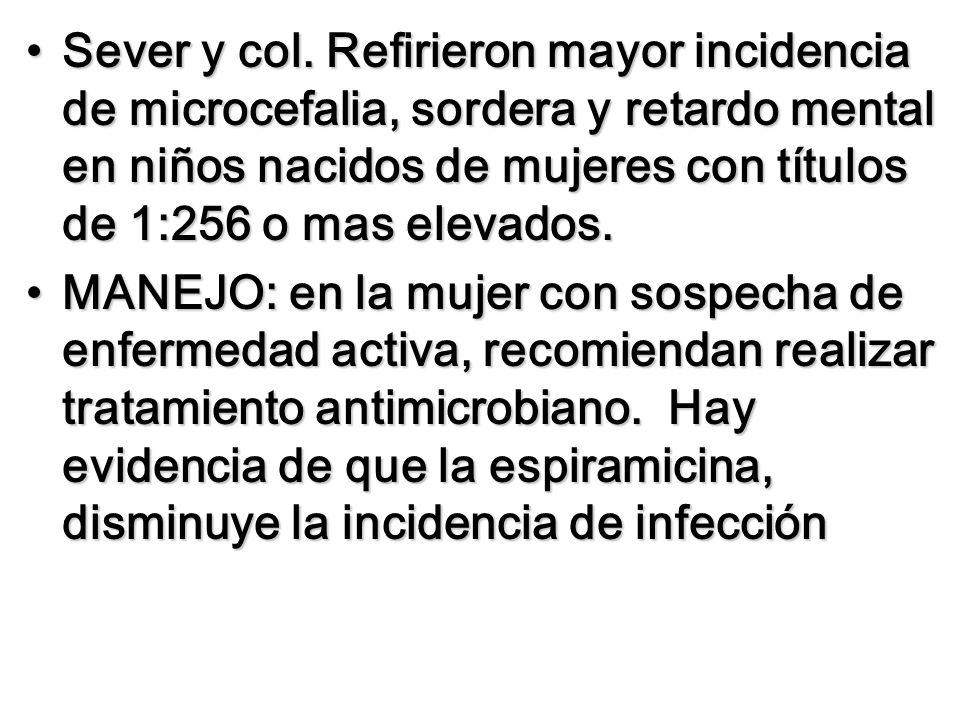 Sever y col. Refirieron mayor incidencia de microcefalia, sordera y retardo mental en niños nacidos de mujeres con títulos de 1:256 o mas elevados.Sev
