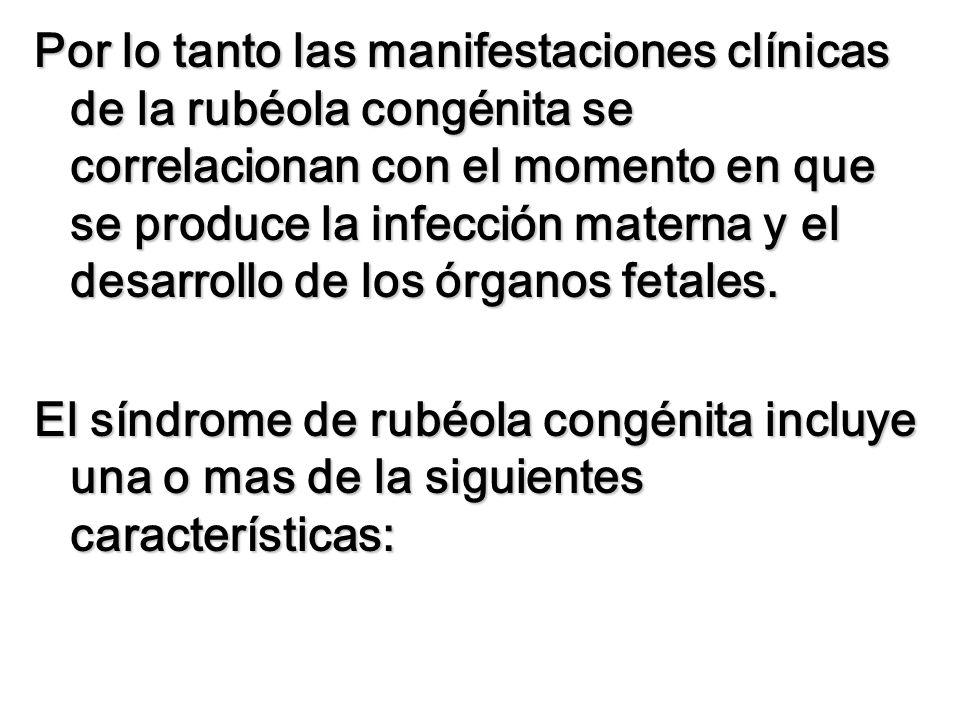 Por lo tanto las manifestaciones clínicas de la rubéola congénita se correlacionan con el momento en que se produce la infección materna y el desarrol