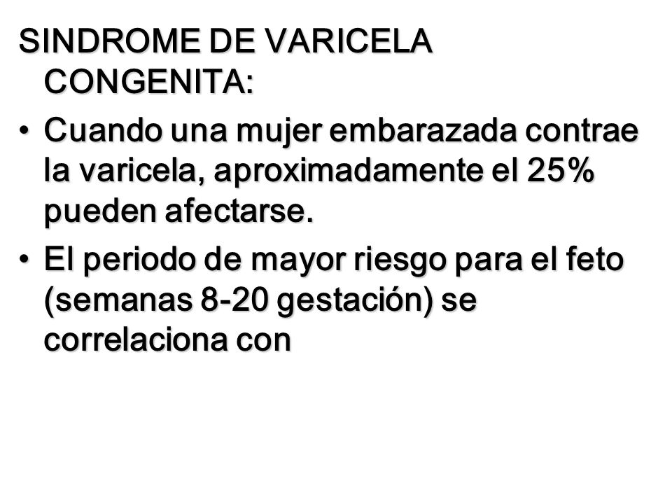 SINDROME DE VARICELA CONGENITA: Cuando una mujer embarazada contrae la varicela, aproximadamente el 25% pueden afectarse.Cuando una mujer embarazada c