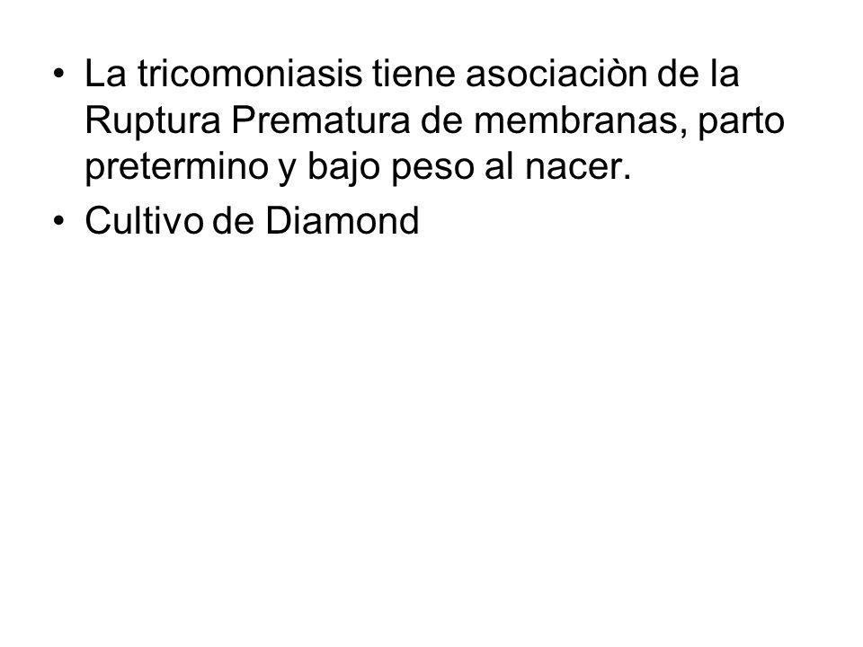 La tricomoniasis tiene asociaciòn de la Ruptura Prematura de membranas, parto pretermino y bajo peso al nacer. Cultivo de Diamond