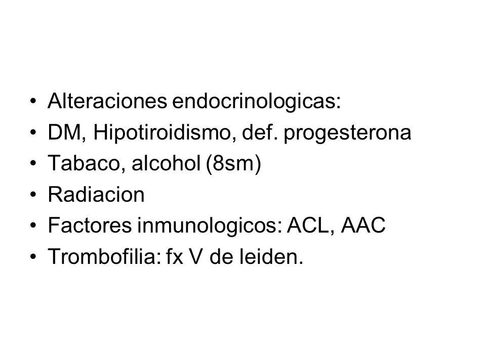 Alteraciones endocrinologicas: DM, Hipotiroidismo, def. progesterona Tabaco, alcohol (8sm) Radiacion Factores inmunologicos: ACL, AAC Trombofilia: fx