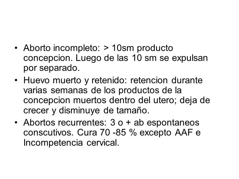 Aborto incompleto: > 10sm producto concepcion. Luego de las 10 sm se expulsan por separado. Huevo muerto y retenido: retencion durante varias semanas
