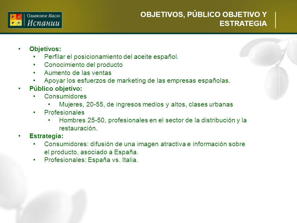 OBJETIVOS, PÚBLICO OBJETIVO Y ESTRATEGIA Objetivos: Perfilar el posicionamiento del aceite español. Conocimiento del producto Aumento de las ventas Ap