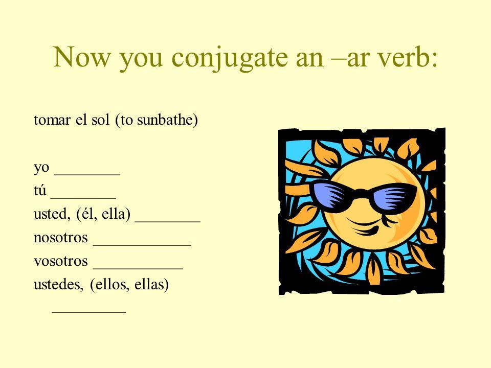 Now you conjugate an –ar verb: tomar el sol (to sunbathe) yo ________ tú ________ usted, (él, ella) ________ nosotros ____________ vosotros ___________ ustedes, (ellos, ellas) _________