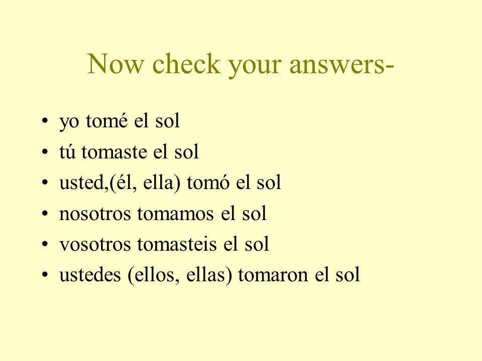 Now you conjugate an –ar verb: tomar el sol (to sunbathe) yo ________ tú ________ usted, (él, ella) ________ nosotros ____________ vosotros __________