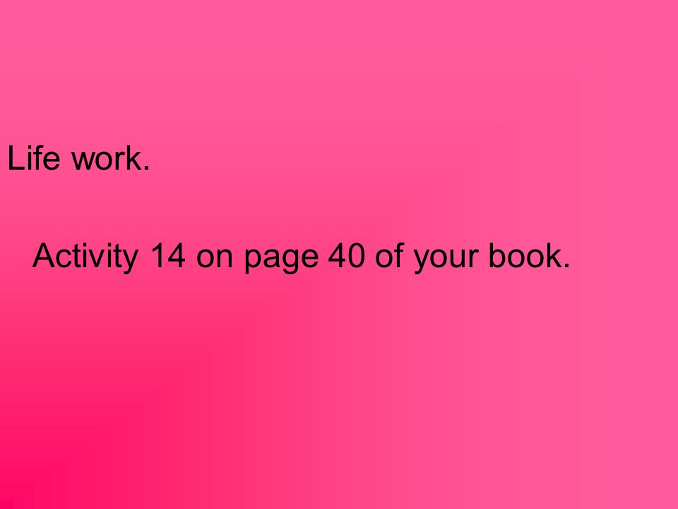 Life work. Activity 14 on page 40 of your book.