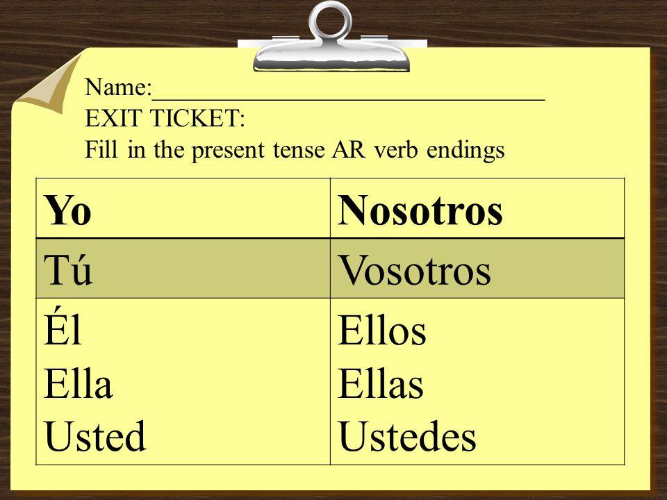YoNosotros TúVosotros Él Ella Usted Ellos Ellas Ustedes Name:______________________________ EXIT TICKET: Fill in the present tense AR verb endings