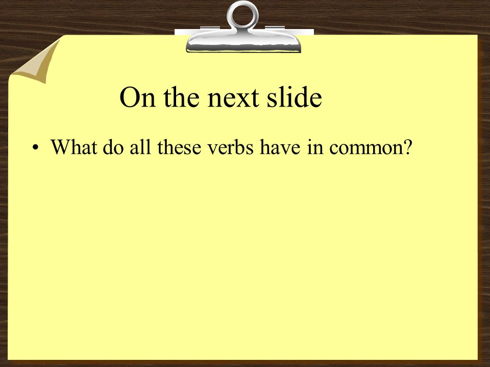 On the next slide What do all these verbs have in common