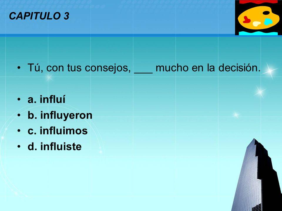 LOGO CAPITULO 3 Tú, con tus consejos, ___ mucho en la decisión. a. influí b. influyeron c. influimos d. influiste