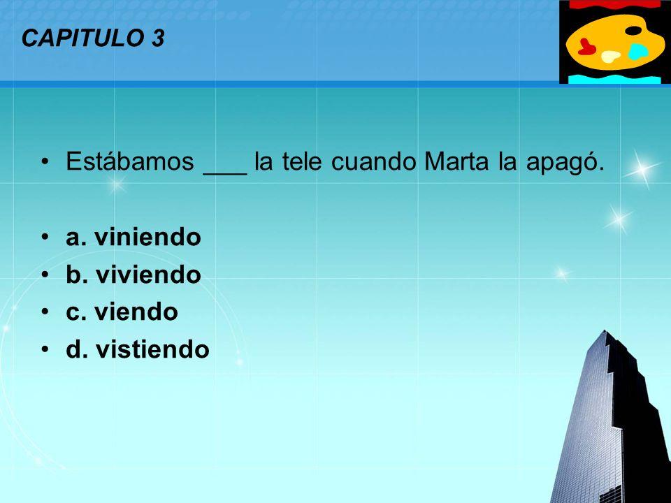 LOGO CAPITULO 3 Estábamos ___ la tele cuando Marta la apagó. a. viniendo b. viviendo c. viendo d. vistiendo