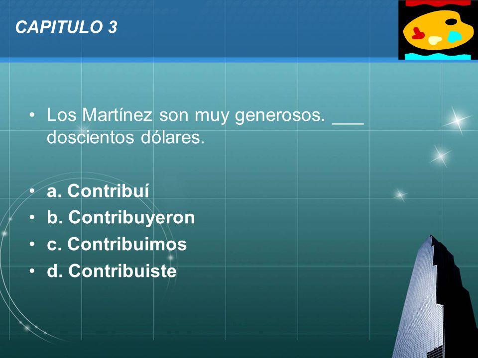 LOGO CAPITULO 3 Los Martínez son muy generosos. ___ doscientos dólares. a. Contribuí b. Contribuyeron c. Contribuimos d. Contribuiste
