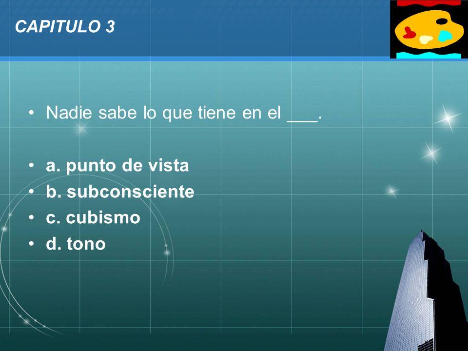 LOGO CAPITULO 3 Nadie sabe lo que tiene en el ___. a. punto de vista b. subconsciente c. cubismo d. tono