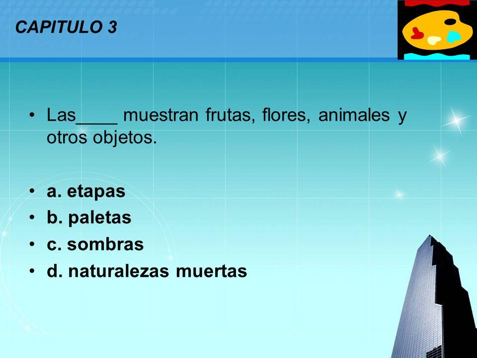 LOGO CAPITULO 3 Las____ muestran frutas, flores, animales y otros objetos. a. etapas b. paletas c. sombras d. naturalezas muertas