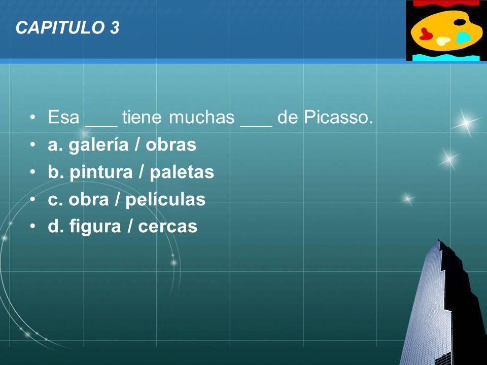LOGO CAPITULO 3 Esa ___ tiene muchas ___ de Picasso. a. galería / obras b. pintura / paletas c. obra / películas d. figura / cercas