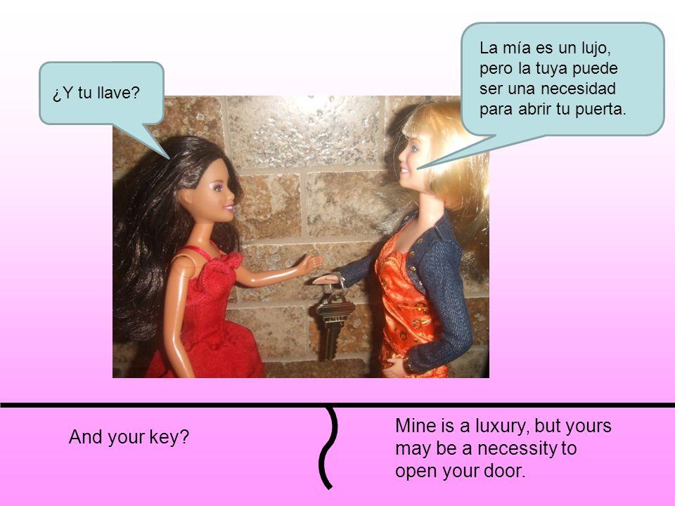And your key? Mine is a luxury, but yours may be a necessity to open your door. La mía es un lujo, pero la tuya puede ser una necesidad para abrir tu