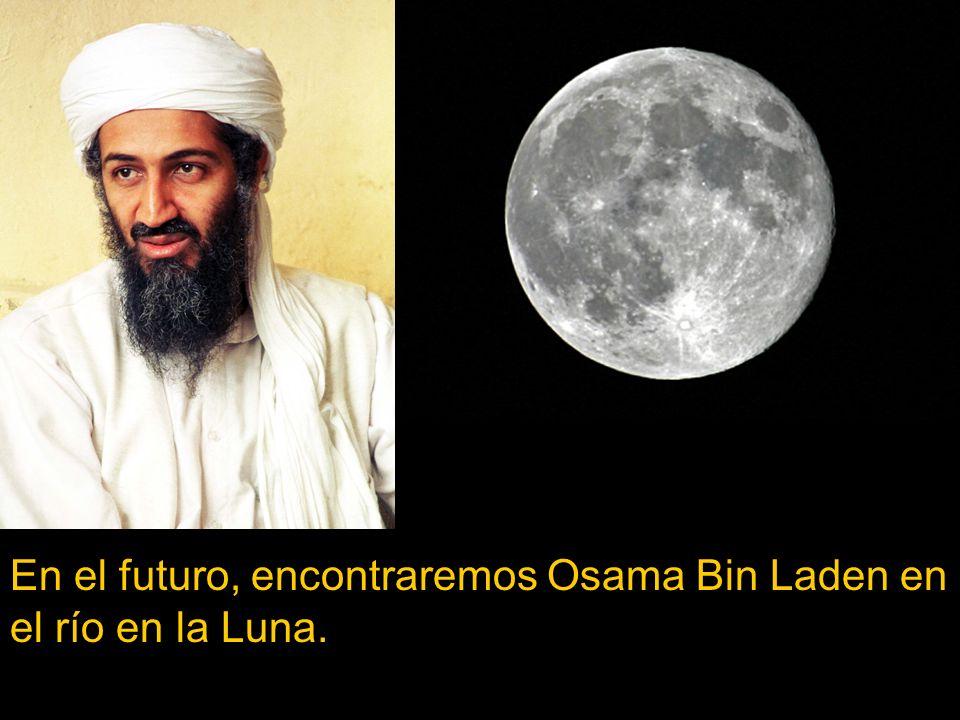 En el futuro, encontraremos Osama Bin Laden en el río en la Luna.
