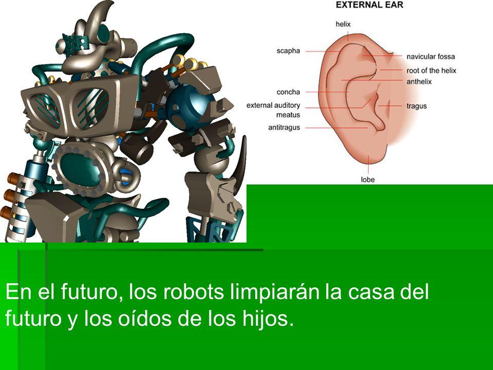 En el futuro, los robots limpiarán la casa del futuro y los oídos de los hijos.
