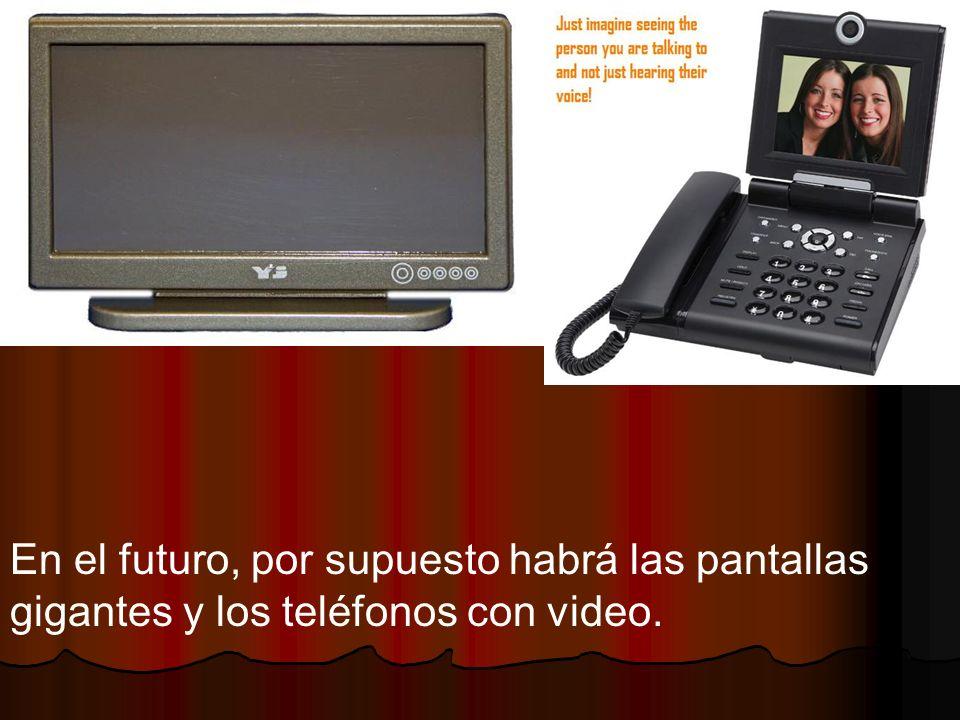 En el futuro, por supuesto habrá las pantallas gigantes y los teléfonos con video.