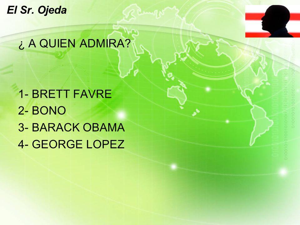 LOGO El Sr. Ojeda ¿ A QUIEN ADMIRA 1- BRETT FAVRE 2- BONO 3- BARACK OBAMA 4- GEORGE LOPEZ