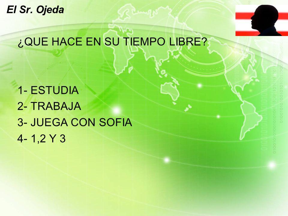 LOGO El Sr. Ojeda ¿QUE HACE EN SU TIEMPO LIBRE 1- ESTUDIA 2- TRABAJA 3- JUEGA CON SOFIA 4- 1,2 Y 3