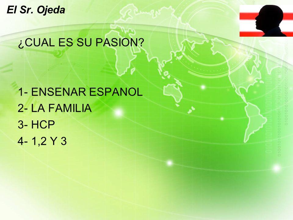 LOGO El Sr. Ojeda ¿CUAL ES SU PASION 1- ENSENAR ESPANOL 2- LA FAMILIA 3- HCP 4- 1,2 Y 3