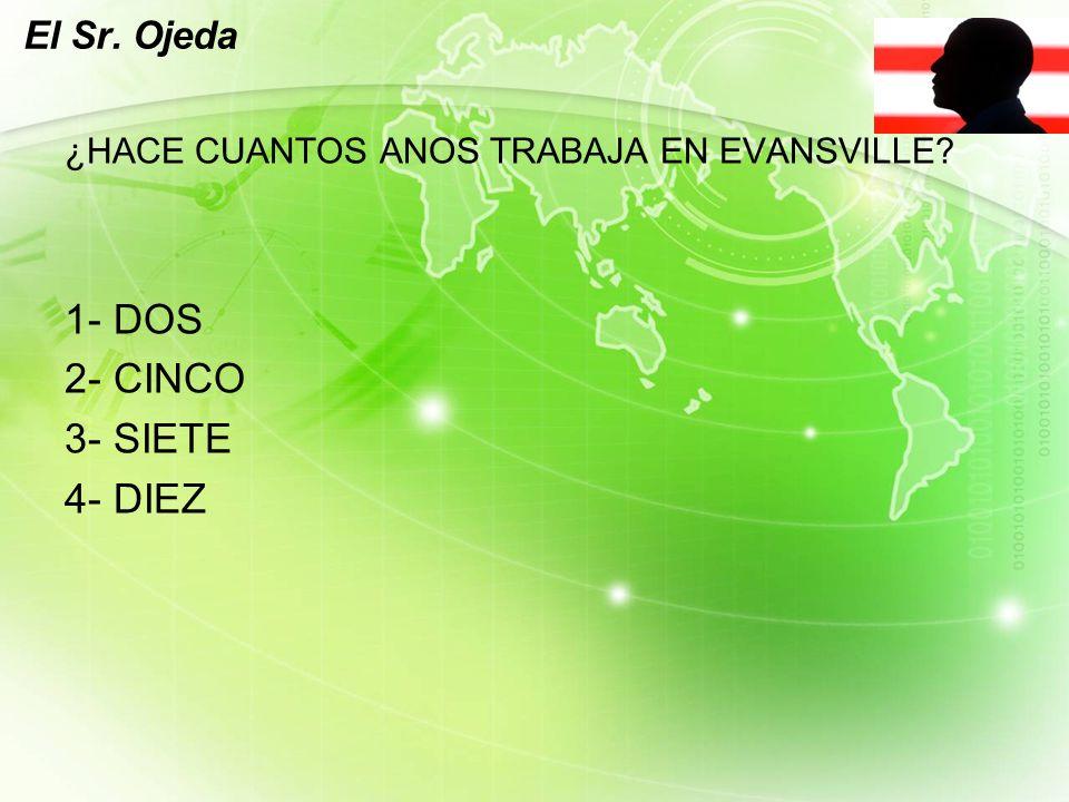 LOGO El Sr. Ojeda ¿HACE CUANTOS ANOS TRABAJA EN EVANSVILLE 1- DOS 2- CINCO 3- SIETE 4- DIEZ