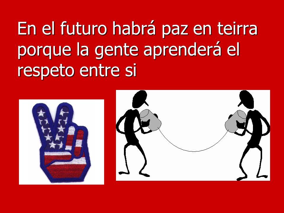 En el futuro habrá paz en teirra porque la gente aprenderá el respeto entre si