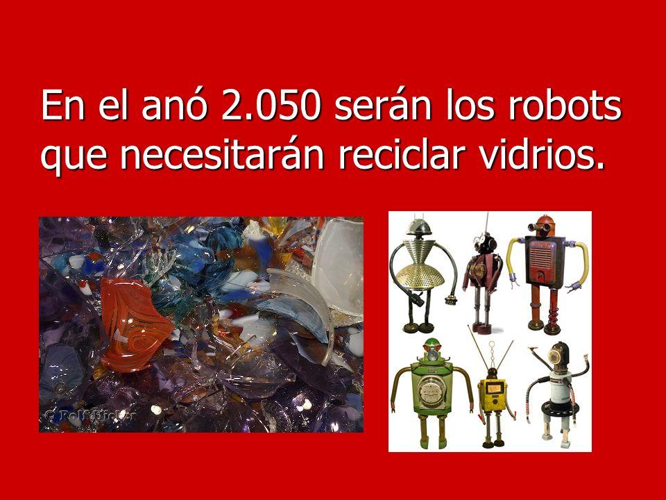 En el anó 2.050 serán los robots que necesitarán reciclar vidrios.