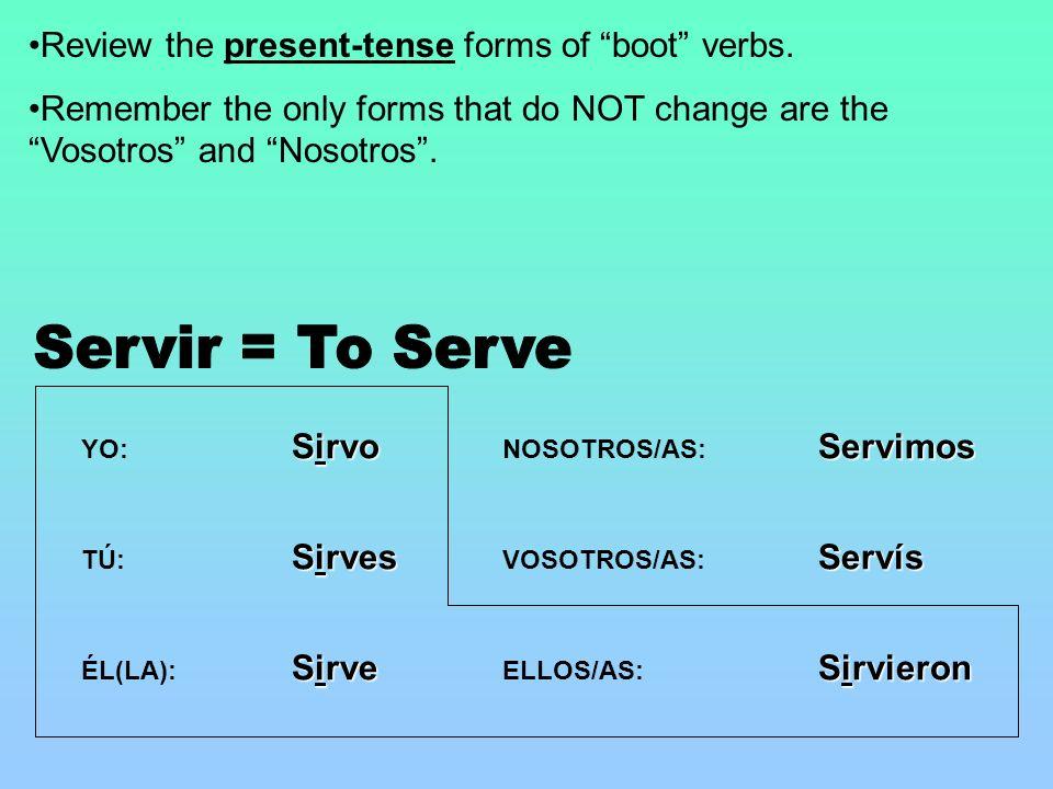 Sirvo YO: Sirvo Sirves TÚ: Sirves Sirve ÉL(LA): Sirve Servimos NOSOTROS/AS: Servimos Servís VOSOTROS/AS: Servís Sirvieron ELLOS/AS: Sirvieron Review the present-tense forms of boot verbs.