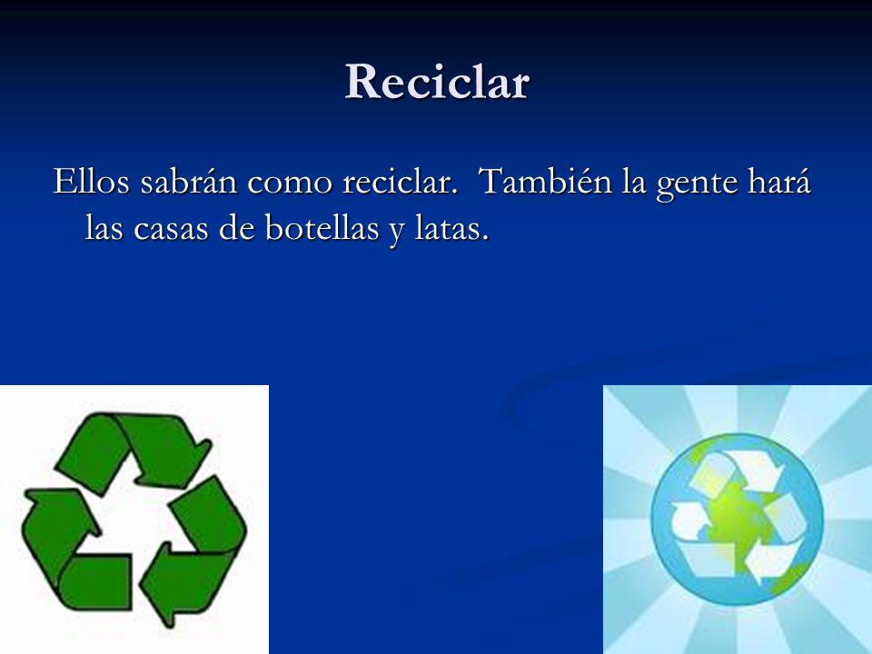 Reciclar Ellos sabrán como reciclar. También la gente hará las casas de botellas y latas.