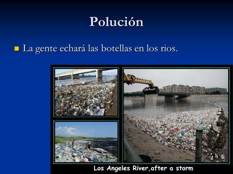 Polución La gente echará las botellas en los rios. La gente echará las botellas en los rios.