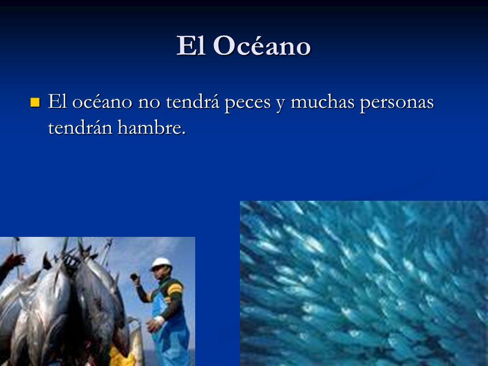El Océano El océano no tendrá peces y muchas personas tendrán hambre. El océano no tendrá peces y muchas personas tendrán hambre.